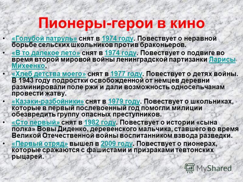 Пионеры-герои в кино Из фильмов, снятых о пионерах-героях, можно выделить следующие картины: «Это было в Донбассе» снят в 1945 году. Повествует о юных защитниках Донбасса, боровшихся против оккупантов в годы Великой Отечественной войны.«Это было в До