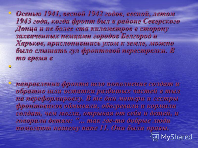 Осенью 1941, весной 1942 годов, весной, летом 1943 года, когда фронт был в районе Северского Донца и не более ста километров в сторону захваченных немцами городов Белгород и Харьков, прислонившись ухом к земле, можно было слышать гул фронтовой перест