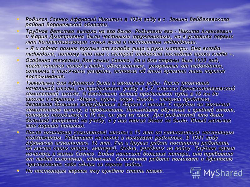 Родился Саенко Афанасий Никитич в 1924 году в с. Зенино Вейделевского района Воронежской области. Родился Саенко Афанасий Никитич в 1924 году в с. Зенино Вейделевского района Воронежской области. Трудное детство выпало на его долю. Родители его - Ник