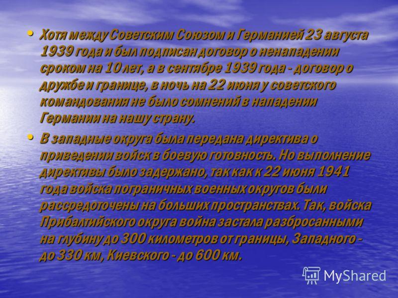 Хотя между Советским Союзом и Германией 23 августа 1939 года и был подписан договор о ненападении сроком на 10 лет, а в сентябре 1939 года - договор о дружбе и границе, в ночь на 22 июня у советского командования не было сомнений в нападении Германи