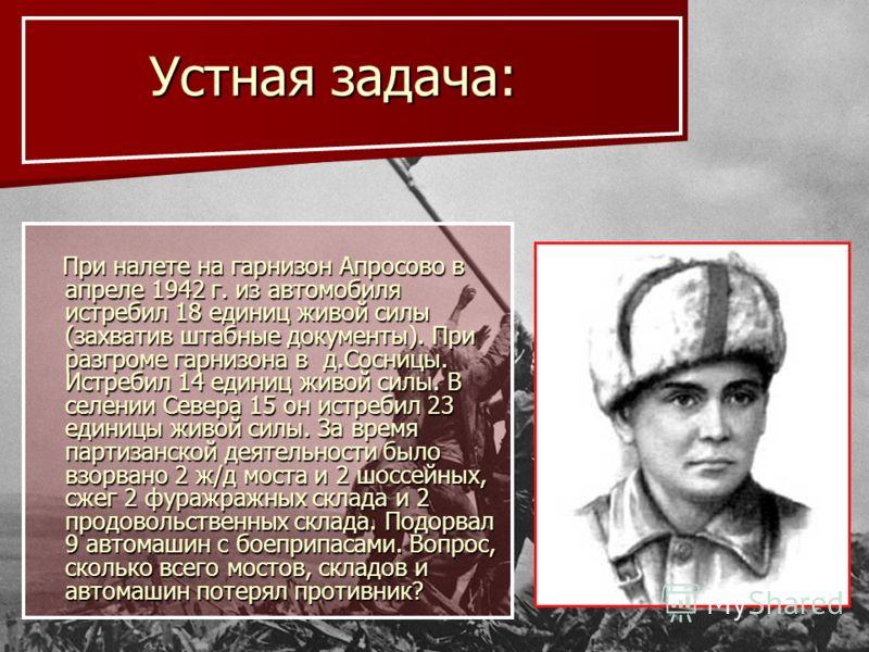 Устная задача: Устная задача: При налете на гарнизон Апросово в апреле 1942 г. из автомобиля истребил 18 единиц живой силы (захватив штабные документы). При разгроме гарнизона в д.Сосницы. Истребил 14 единиц живой силы. В селении Севера 15 он истреби