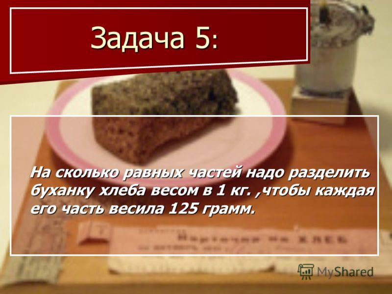 Задача 5 : Задача 5 : На сколько равных частей надо разделить буханку хлеба весом в 1 кг.,чтобы каждая его часть весила 125 грамм. На сколько равных частей надо разделить буханку хлеба весом в 1 кг.,чтобы каждая его часть весила 125 грамм.
