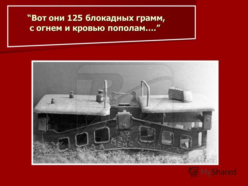 Вот они 125 блокадных грамм, с огнем и кровью пополам….