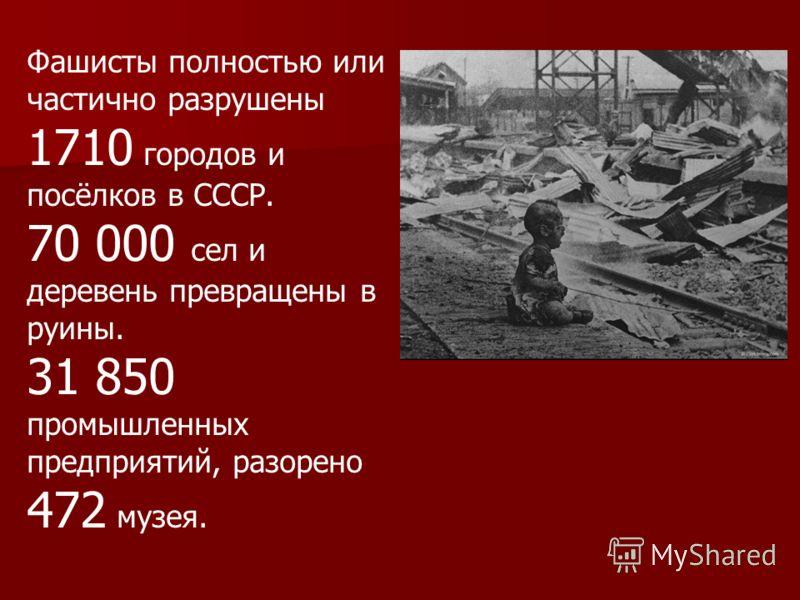 Фашисты полностью или частично разрушены 1710 городов и посёлков в СССР. 70 000 сел и деревень превращены в руины. 31 850 промышленных предприятий, разорено 472 музея.