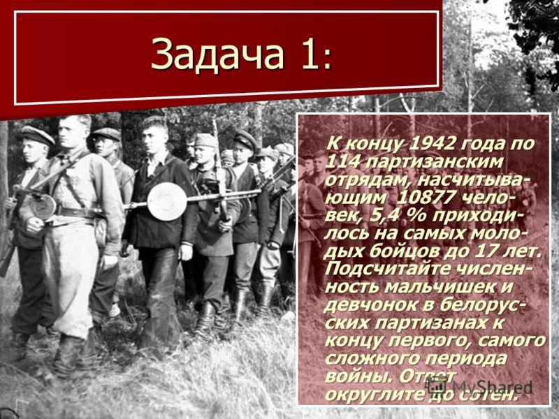 Задача 1 : Задача 1 : К концу 1942 года по 114 партизанским отрядам, насчитыва- ющим 10877 чело- век, 5,4 % приходи- лось на самых моло- дых бойцов до 17 лет. Подсчитайте числен- ность мальчишек и девчонок в белорус- ских партизанах к концу первого,