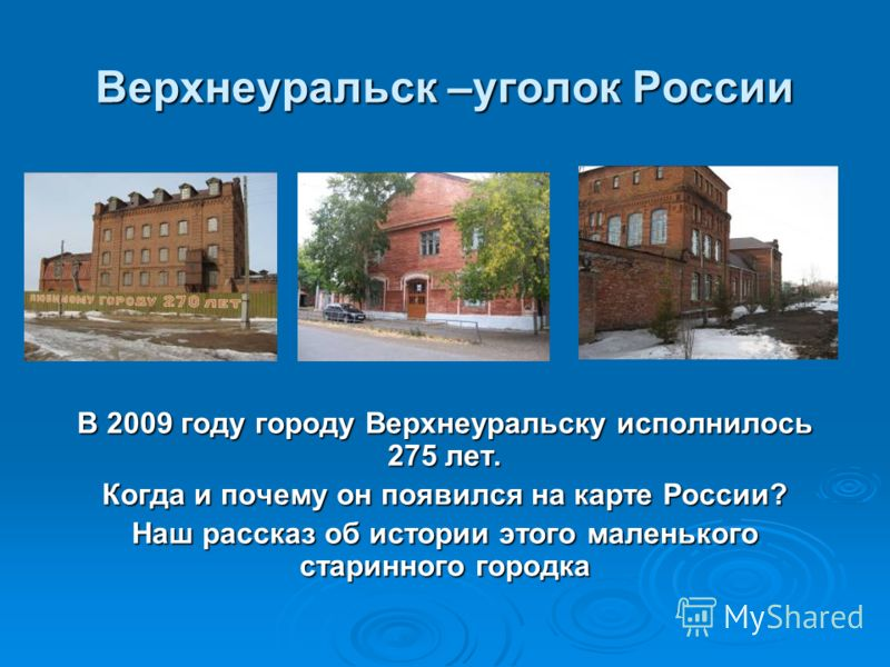 Верхнеуральск –уголок России В 2009 году городу Верхнеуральску исполнилось 275 лет. Когда и почему он появился на карте России? Наш рассказ об истории этого маленького старинного городка