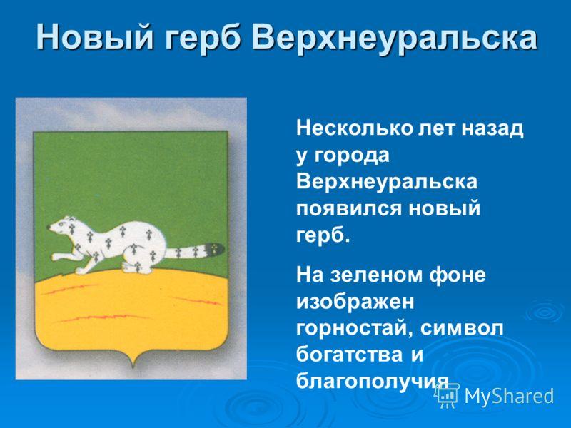 Новый герб Верхнеуральска Несколько лет назад у города Верхнеуральска появился новый герб. На зеленом фоне изображен горностай, символ богатства и благополучия