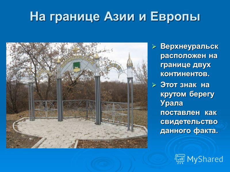 На границе Азии и Европы Верхнеуральск расположен на границе двух континентов. Верхнеуральск расположен на границе двух континентов. Этот знак на крутом берегу Урала поставлен как свидетельство данного факта. Этот знак на крутом берегу Урала поставле