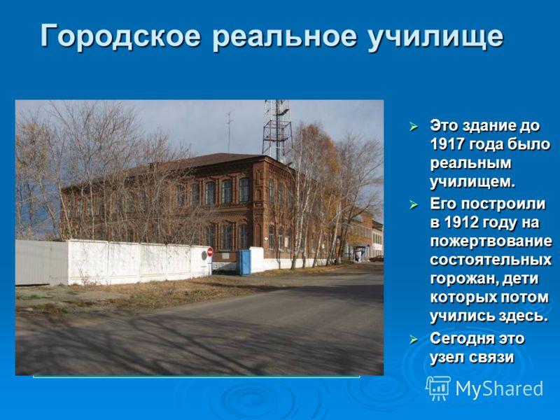Городское реальное училище Это здание до 1917 года было реальным училищем. Это здание до 1917 года было реальным училищем. Его построили в 1912 году на пожертвование состоятельных горожан, дети которых потом учились здесь. Его построили в 1912 году н