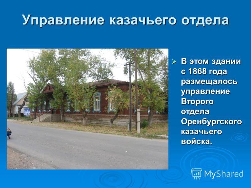 Управление казачьего отдела В этом здании с 1868 года размещалось управление Второго отдела Оренбургского казачьего войска. В этом здании с 1868 года размещалось управление Второго отдела Оренбургского казачьего войска.