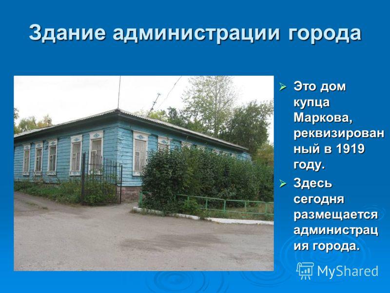 Здание администрации города Это дом купца Маркова, реквизирован ный в 1919 году. Это дом купца Маркова, реквизирован ный в 1919 году. Здесь сегодня размещается администрац ия города. Здесь сегодня размещается администрац ия города.