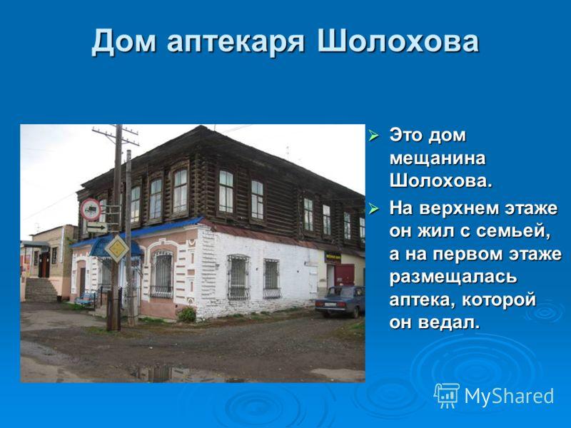 Дом аптекаря Шолохова Это дом мещанина Шолохова. Это дом мещанина Шолохова. На верхнем этаже он жил с семьей, а на первом этаже размещалась аптека, которой он ведал. На верхнем этаже он жил с семьей, а на первом этаже размещалась аптека, которой он в