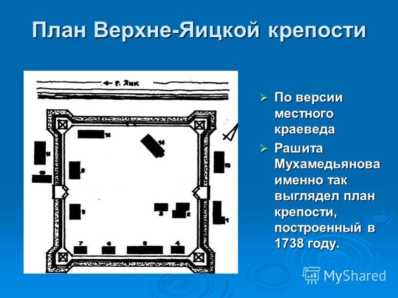 План Верхне-Яицкой крепости По версии местного краеведа По версии местного краеведа Рашита Мухамедьянова именно так выглядел план крепости, построенный в 1738 году. Рашита Мухамедьянова именно так выглядел план крепости, построенный в 1738 году.