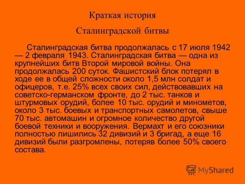 Краткая история Сталинградской битвы Сталинградская битва продолжалась с 17 июля 1942 2 февраля 1943. Сталинградская битва одна из крупнейших битв Второй мировой войны. Она продолжалась 200 суток. Фашистский блок потерял в ходе ее в общей сложности о