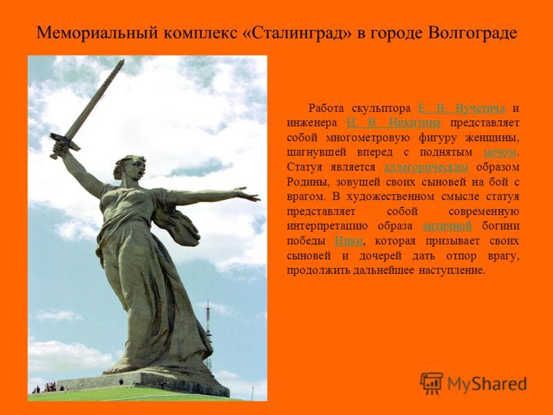 Мемориальный комплекс «Сталинград» в городе Волгограде Работа скульптора Е. В. Вучетича и инженера Н. В. Никитина представляет собой многометровую фигуру женщины, шагнувшей вперед с поднятым мечом. Статуя является аллегорическим образом Родины, зовущ