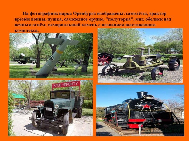 На фотографиях парка Оренбурга изображены: самолёты, трактор времён войны, пушка, самоходное орудие, полуторка, миг, обелиск над вечным огнём, мемориальный камень с названием выставочного комплекса,