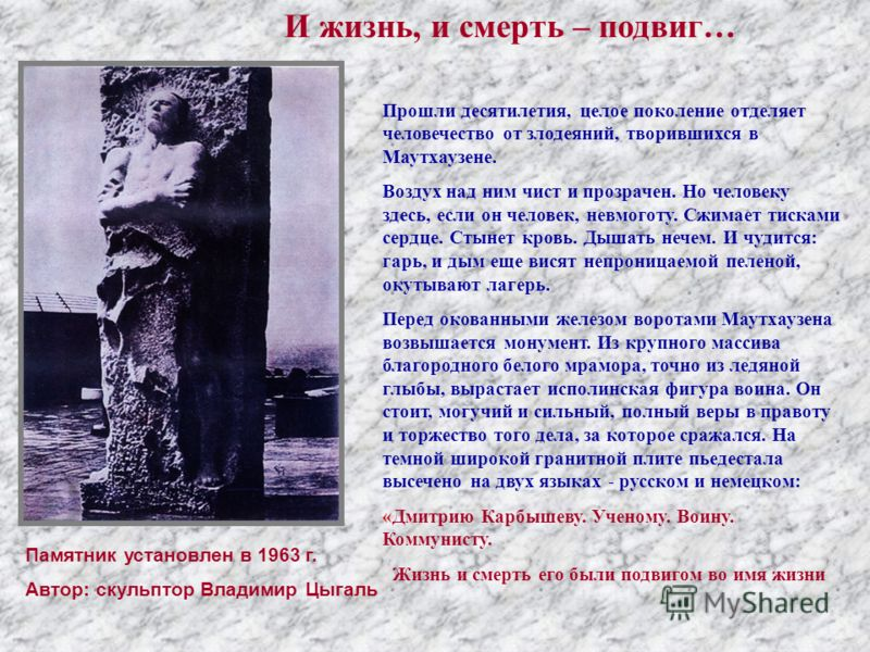 Памятник установлен в 1963 г. Автор: скульптор Владимир Цыгаль Прошли десятилетия, целое поколение отделяет человечество от злодеяний, творившихся в Маутхаузене. Воздух над ним чист и прозрачен. Но человеку здесь, если он человек, невмоготу. Сжимает
