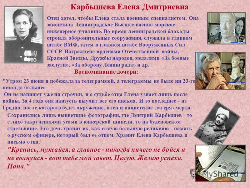 . Сохранились лишь выцветшие фотографии, где Дмитрий Карбышев - то с лихо закрученными усами в юнкерской шинели, то на буденовском стрельбище. Его дочь хранит их, как самую большую реликвию - память о русском офицере, который был ее отцом. Хранит Еле