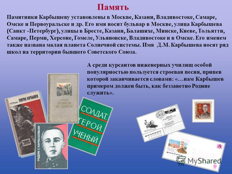 А среди курсантов инженерных училищ особой популярностью пользуется строевая песня, припев которой заканчивается словами: «…нам Карбышев примером должен быть, как беззаветно Родине служить». Памятники Карбышеву установлены в Москве, Казани, Владивост