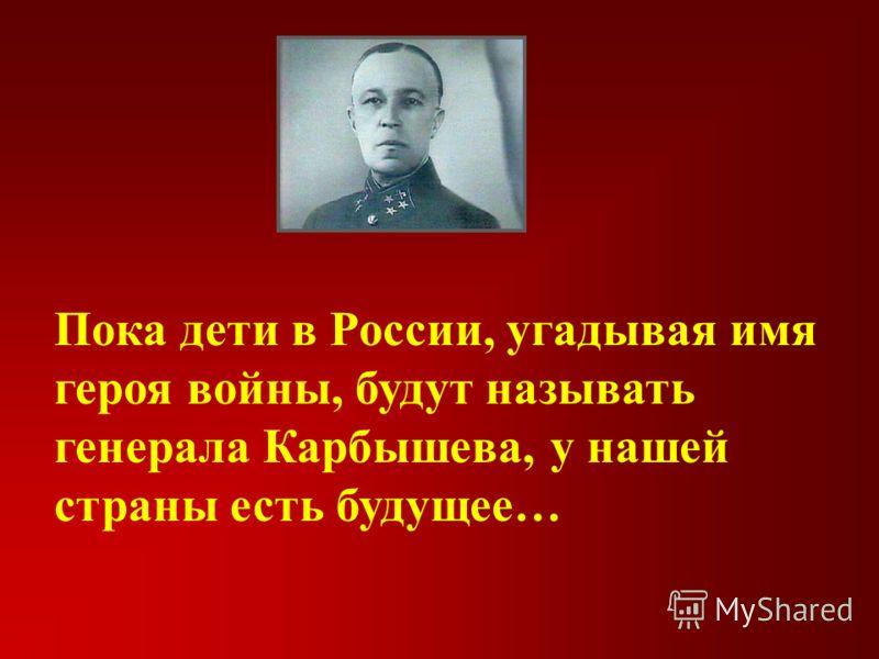 Пока дети в России, угадывая имя героя войны, будут называть генерала Карбышева, у нашей страны есть будущее…