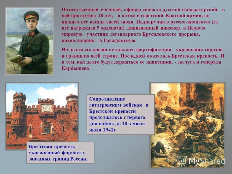 Потомственный военный, офицер сначала русской императорской - в ней прослужил 18 лет, - а потом и советской Красной армии, он прошел все войны своей эпохи. Подпоручик в русско-японскую (за нее награжден 5 орденами), дивизионный инженер, в Первую миро