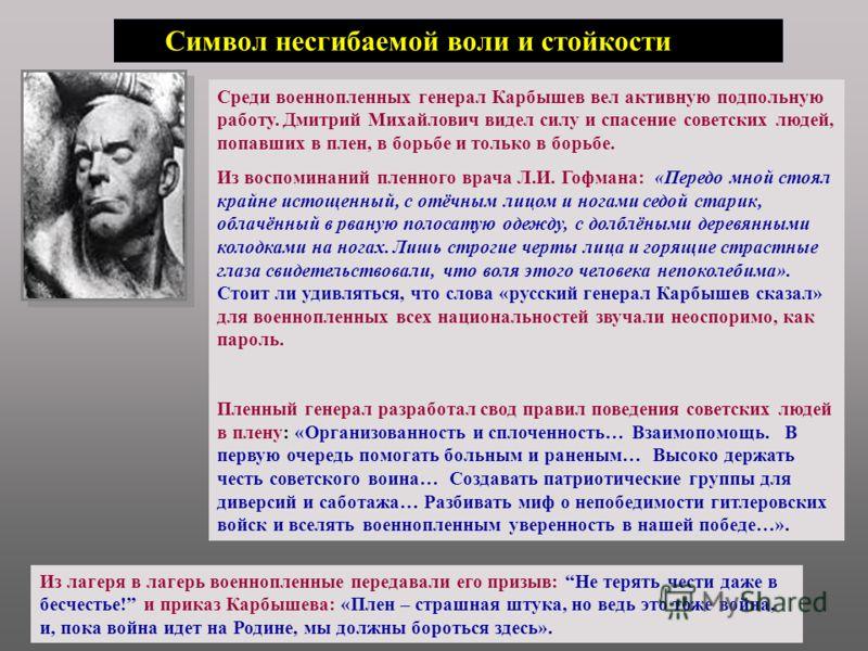 Из лагеря в лагерь военнопленные передавали его призыв: Не терять чести даже в бесчестье! и приказ Карбышева: «Плен – страшная штука, но ведь это тоже война, и, пока война идет на Родине, мы должны бороться здесь». Среди военнопленных генерал Карбыше