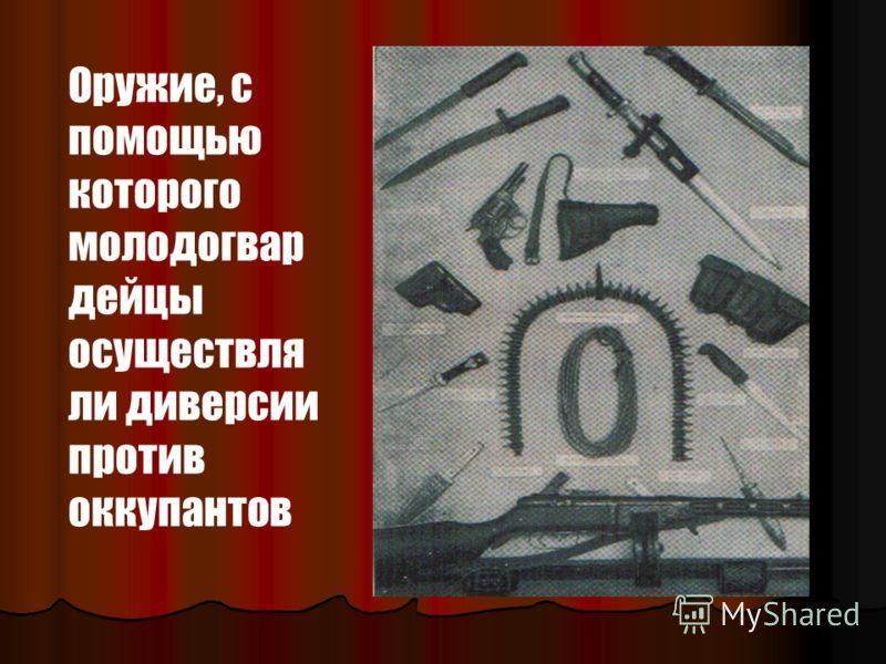 Оружие, с помощью которого молодогвар дейцы осуществля ли диверсии против оккупантов