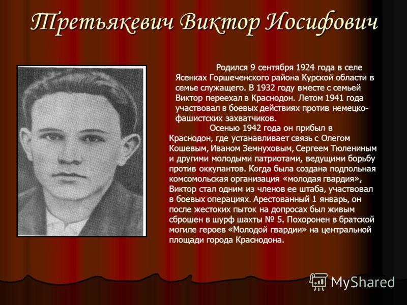 Третьякевич Виктор Иосифович Родился 9 сентября 1924 года в селе Ясенках Горшеченского района Курской области в семье служащего. В 1932 году вместе с семьей Виктор переехал в Краснодон. Летом 1941 года участвовал в боевых действиях против немецко- фа