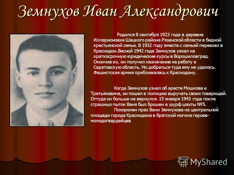 Земнухов Иван Александрович Родился 8 сентября 1923 года в деревне Илларионовке Шацкого района Рязанской области в бедной крестьянской семье. В 1932 году вместе с семьей переехал в Краснодон.Весной 1942 года Земнухов уехал на краткосрочную юридически