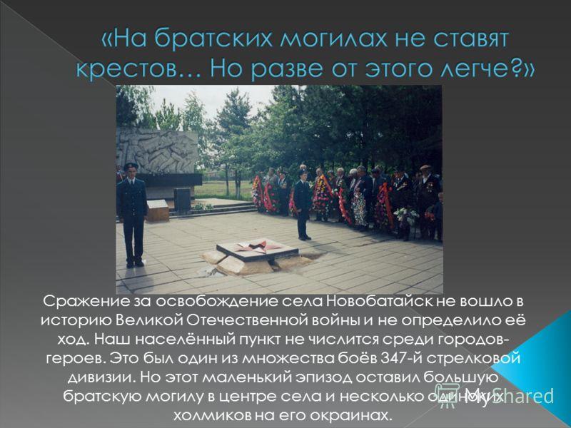 Сражение за освобождение села Новобатайск не вошло в историю Великой Отечественной войны и не определило её ход. Наш населённый пункт не числится среди городов- героев. Это был один из множества боёв 347-й стрелковой дивизии. Но этот маленький эпизод
