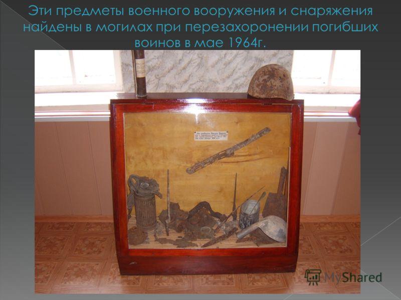Эти предметы военного вооружения и снаряжения найдены в могилах при перезахоронении погибших воинов в мае 1964г.