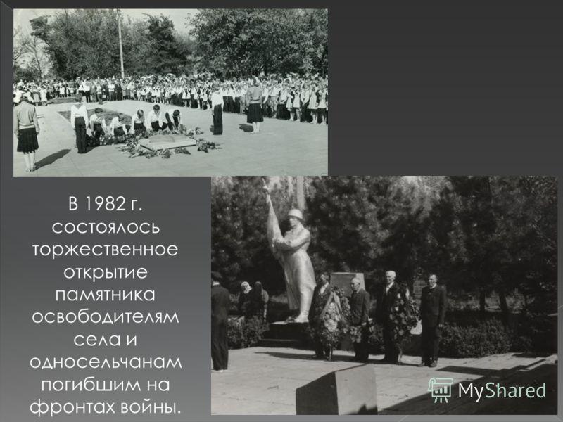 В 1982 г. состоялось торжественное открытие памятника освободителям села и односельчанам погибшим на фронтах войны.
