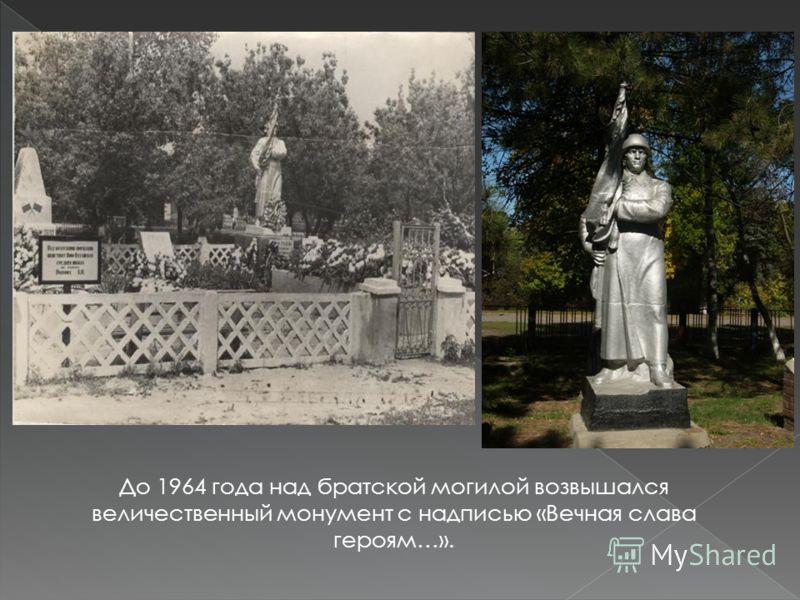 До 1964 года над братской могилой возвышался величественный монумент с надписью «Вечная слава героям…».