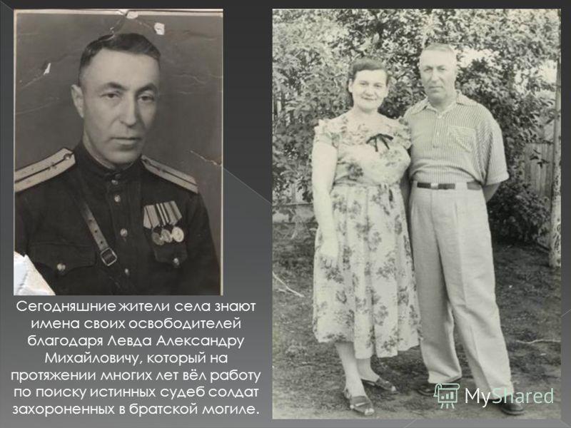 Сегодняшние жители села знают имена своих освободителей благодаря Левда Александру Михайловичу, который на протяжении многих лет вёл работу по поиску истинных судеб солдат захороненных в братской могиле.