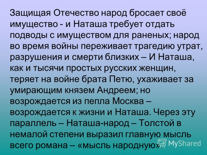 Защищая Отечество народ бросает своё имущество - и Наташа требует отдать подводы с имуществом для раненых; народ во время войны переживает трагедию утрат, разрушения и смерти близких – И Наташа, как и тысячи простых русских женщин, теряет на войне бр