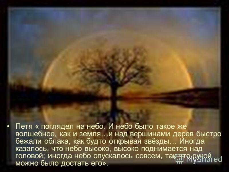 Петя « поглядел на небо. И небо было такое же волшебное, как и земля…и над вершинами дерев быстро бежали облака, как будто открывая звёзды… Иногда казалось, что небо высоко, высоко поднимается над головой; иногда небо опускалось совсем, так что рукой