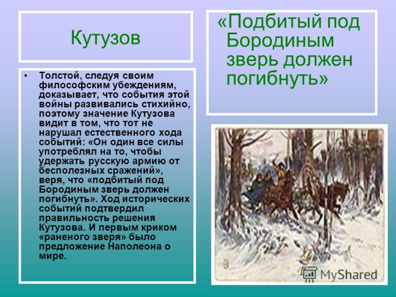 Кутузов Толстой, следуя своим философским убеждениям, доказывает, что события этой войны развивались стихийно, поэтому значение Кутузова видит в том, что тот не нарушал естественного хода событий: «Он один все силы употреблял на то, чтобы удержать ру