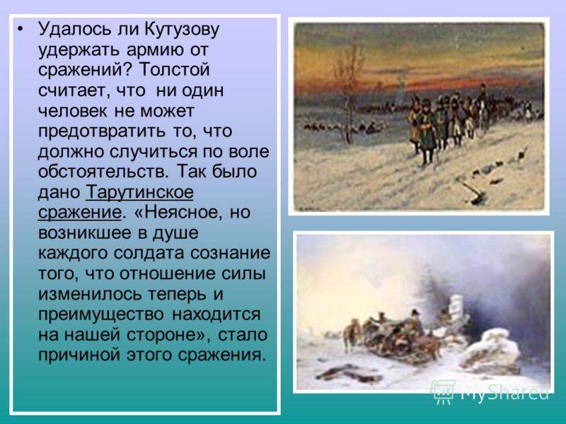 Удалось ли Кутузову удержать армию от сражений? Толстой считает, что ни один человек не может предотвратить то, что должно случиться по воле обстоятельств. Так было дано Тарутинское сражение. «Неясное, но возникшее в душе каждого солдата сознание тог