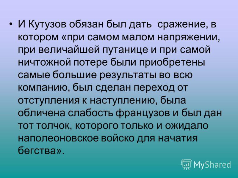 И Кутузов обязан был дать сражение, в котором «при самом малом напряжении, при величайшей путанице и при самой ничтожной потере были приобретены самые большие результаты во всю компанию, был сделан переход от отступления к наступлению, была обличена
