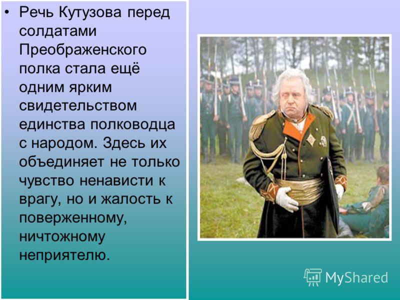 Речь Кутузова перед солдатами Преображенского полка стала ещё одним ярким свидетельством единства полководца с народом. Здесь их объединяет не только чувство ненависти к врагу, но и жалость к поверженному, ничтожному неприятелю.
