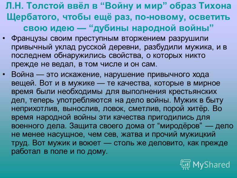 Л.Н. Толстой ввёл в Войну и мир образ Тихона Щербатого, чтобы ещё раз, по-новому, осветить свою идею дубины народной войны Французы своим преступным вторжением разрушили привычный уклад русской деревни, разбудили мужика, и в последнем обнаружились св