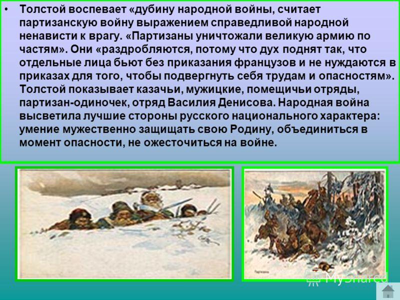 Толстой воспевает «дубину народной войны, считает партизанскую войну выражением справедливой народной ненависти к врагу. «Партизаны уничтожали великую армию по частям». Они «раздробляются, потому что дух поднят так, что отдельные лица бьют без приказ