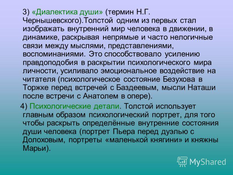 3) «Диалектика души» (термин Н.Г. Чернышевского).Толстой одним из первых стал изображать внутренний мир человека в движении, в динамике, раскрывая непрямые и часто нелогичные связи между мыслями, представлениями, воспоминаниями. Это способствовало ус