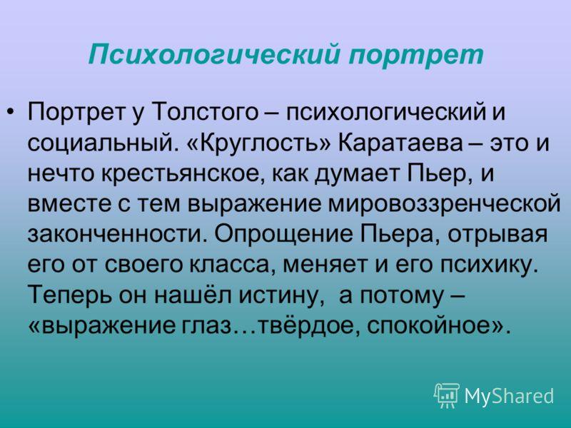 Психологический портрет Портрет у Толстого – психологический и социальный. «Круглость» Каратаева – это и нечто крестьянское, как думает Пьер, и вместе с тем выражение мировоззренческой законченности. Опрощение Пьера, отрывая его от своего класса, мен