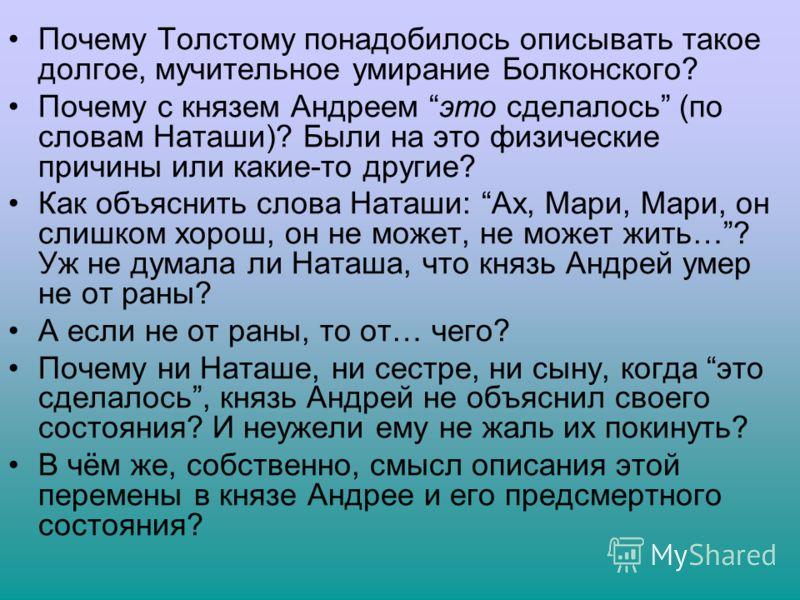 Почему Толстому понадобилось описывать такое долгое, мучительное умирание Болконского? Почему с князем Андреем это сделалось (по словам Наташи)? Были на это физические причины или какие-то другие? Как объяснить слова Наташи: Ах, Мари, Мари, он слишко