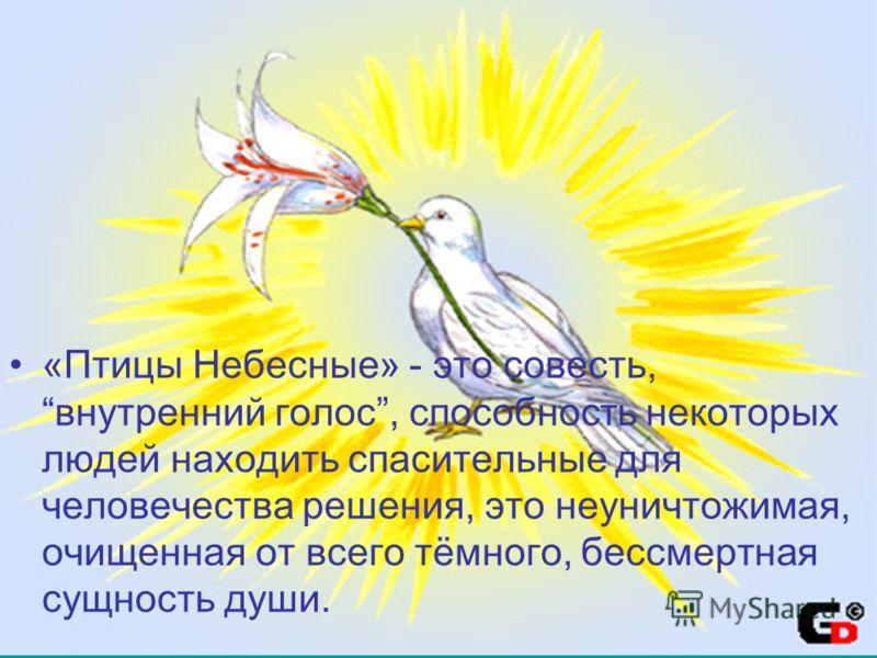«Птицы Небесные» - это совесть, внутренний голос, способность некоторых людей находить спасительные для человечества решения, это неуничтожимая, очищенная от всего тёмного, бессмертная сущность души.