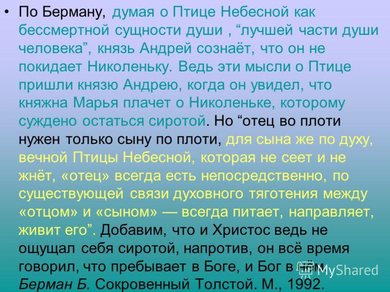 По Берману, думая о Птице Небесной как бессмертной сущности души, лучшей части души человека, князь Андрей сознаёт, что он не покидает Николеньку. Ведь эти мысли о Птице пришли князю Андрею, когда он увидел, что княжна Марья плачет о Николеньке, кото