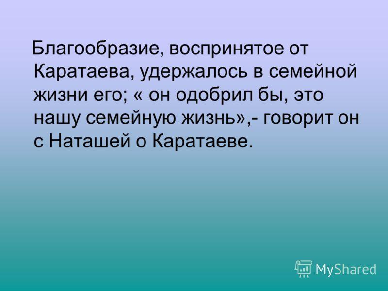 Благообразие, воспринятое от Каратаева, удержалось в семейной жизни его; « он одобрил бы, это нашу семейную жизнь»,- говорит он с Наташей о Каратаеве.