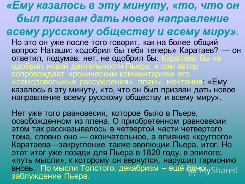 «Ему казалось в эту минуту, «то, что он был призван дать новое направление всему русскому обществу и всему миру». Но это он уже после того говорит, как на более общий вопрос Наташи: «одобрил бы тебя теперь» Каратаев? он ответил, подумав: нет, не одоб