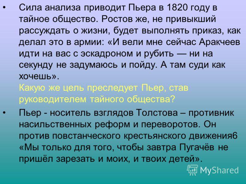 Сила анализа приводит Пьера в 1820 году в тайное общество. Ростов же, не привыкший рассуждать о жизни, будет выполнять приказ, как делал это в армии: «И вели мне сейчас Аракчеев идти на вас с эскадроном и рубить ни на секунду не задумаюсь и пойду. А